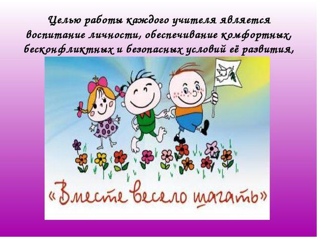 Целью работы каждого учителя является воспитание личности, обеспечивание комф...