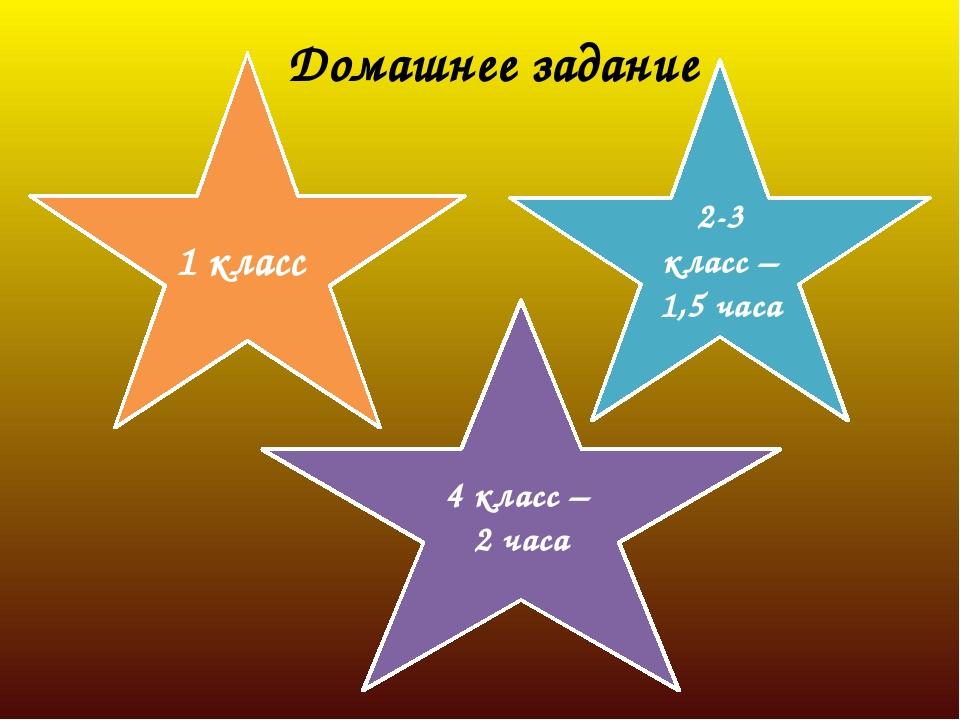 Домашнее задание 1 класс 2-3 класс – 1,5 часа 4 класс – 2 часа
