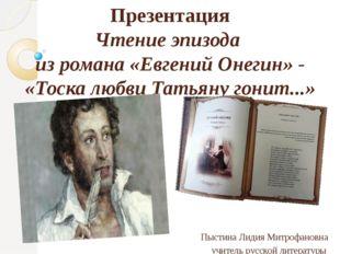 Презентация Чтение эпизода из романа «Евгений Онегин» - «Тоска любви Татьяну