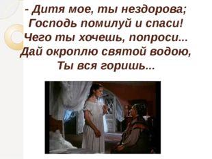 - Дитя мое, ты нездорова; Господь помилуй и спаси! Чего ты хочешь, попроси...