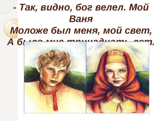 - Так, видно, бог велел. Мой Ваня Моложе был меня, мой свет, А было мне трина...