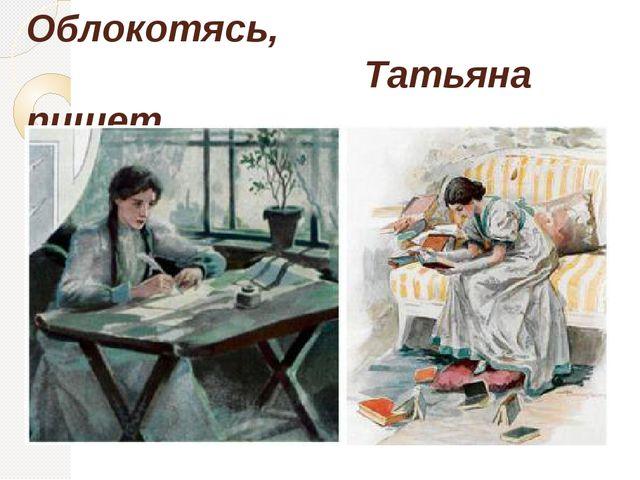 Облокотясь, Татьяна пишет.