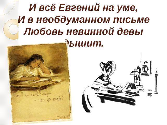 И всё Евгений на уме, И в необдуманном письме Любовь невинной девы дышит.