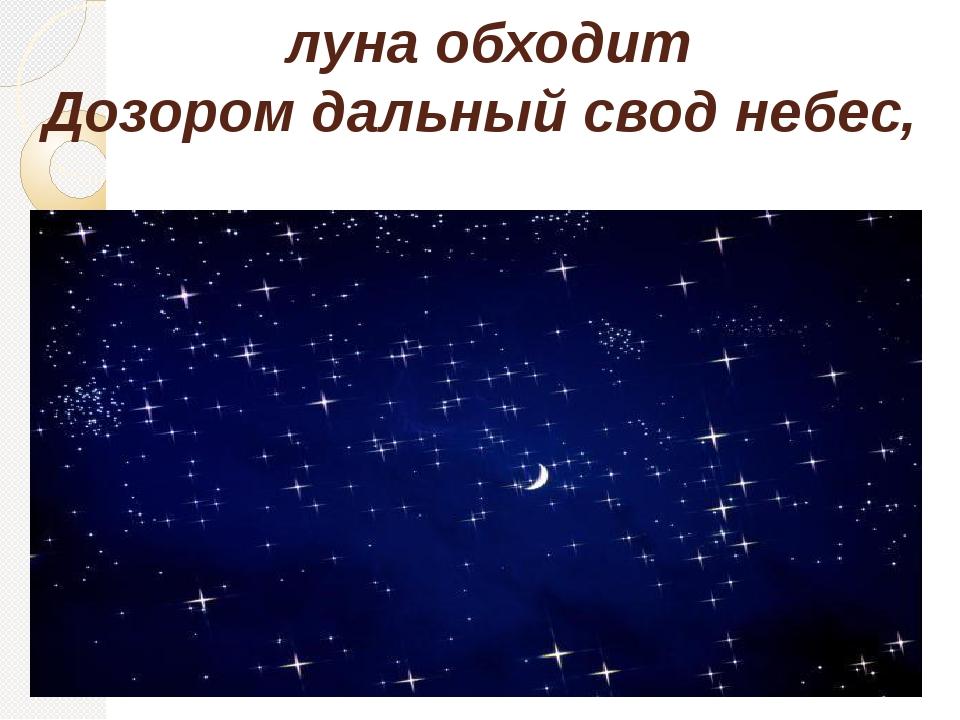 луна обходит Дозором дальный свод небес,