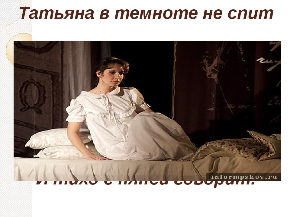 Татьяна в темноте не спит И тихо с няней говорит: