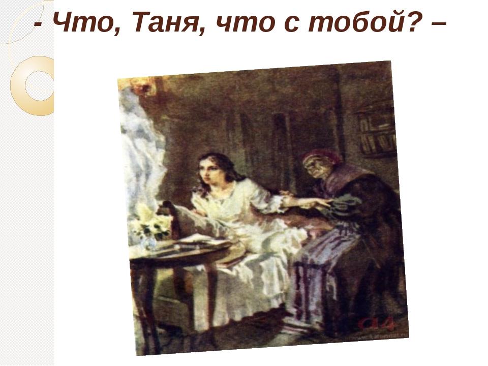 - Что, Таня, что с тобой? –