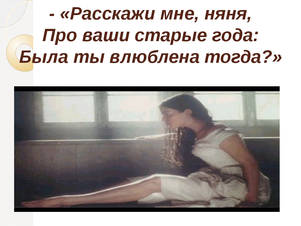 - «Расскажи мне, няня, Про ваши старые года: Была ты влюблена тогда?»