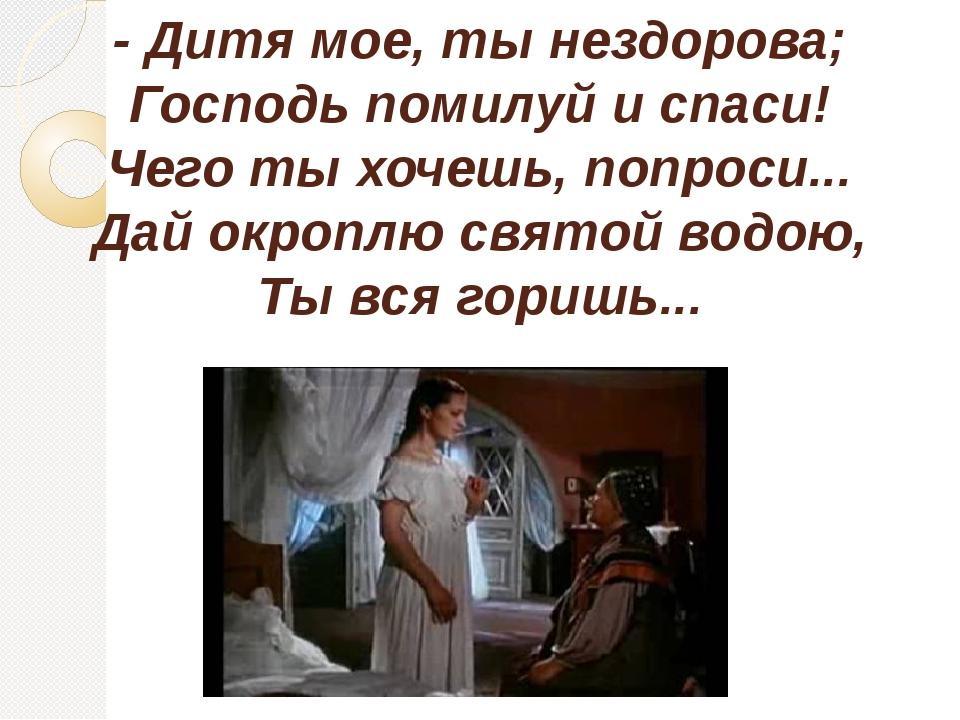 - Дитя мое, ты нездорова; Господь помилуй и спаси! Чего ты хочешь, попроси......