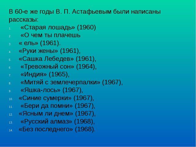 В 60-е же годы B. П. Астафьевым были написаны рассказы: «Старая лошадь» (1960...