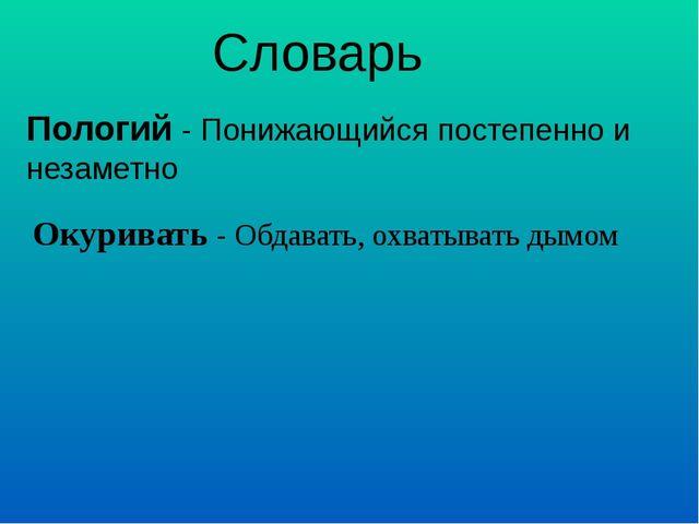 Словарь Пологий - Понижающийся постепенно и незаметно Окуривать - Обдавать, о...