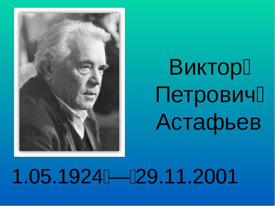 Виктор Петрович Астафьев 1.05.1924 — 29.11.2001