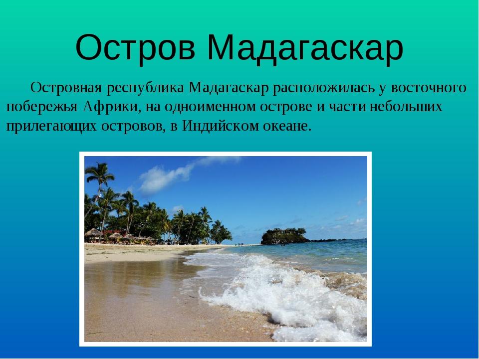 Островная республика Мадагаскар расположилась у восточного побережья Африки,...