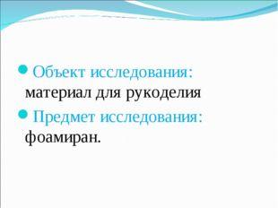 Объект исследования: материал для рукоделия Предмет исследования: фоамиран.