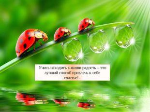 Учись находить в жизни радость – это лучший способ привлечь к себе счастье!..