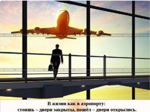 В жизни как в аэропорту: стоишь – двери закрыты, пошёл – двери открылись.