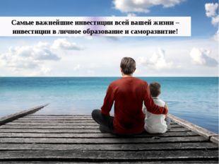 Самые важнейшие инвестиции всей вашей жизни – инвестиции в личное образование