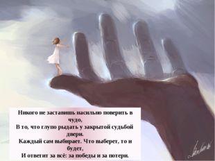 Никого не заставишь насильно поверить в чудо, В то, что глупо рыдать у закрыт