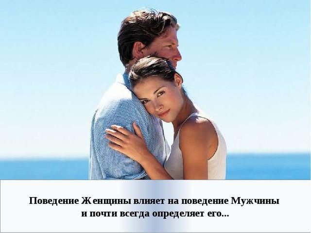 Поведение Женщины влияет на поведение Мужчины и почти всегда определяет его...