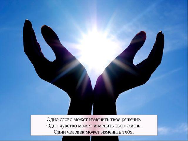 Одно слово может изменить твое решение. Одно чувство может изменить твою жизн...