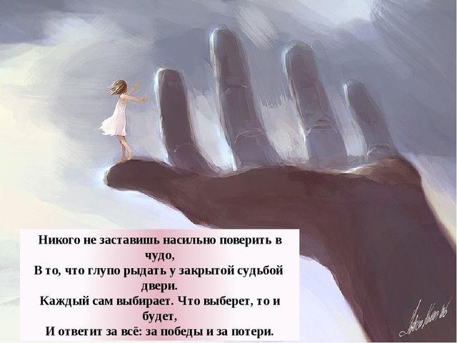 Никого не заставишь насильно поверить в чудо, В то, что глупо рыдать у закрыт...
