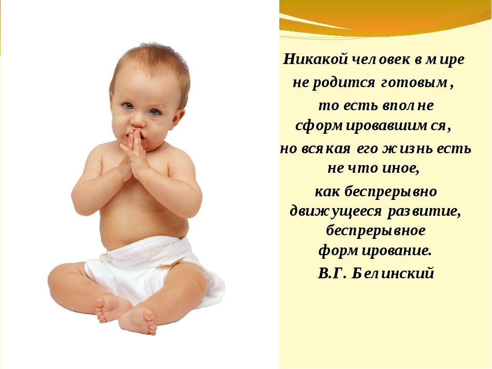 Никакой человек в мире не родится готовым, то есть вполне сформировавшимся, н...