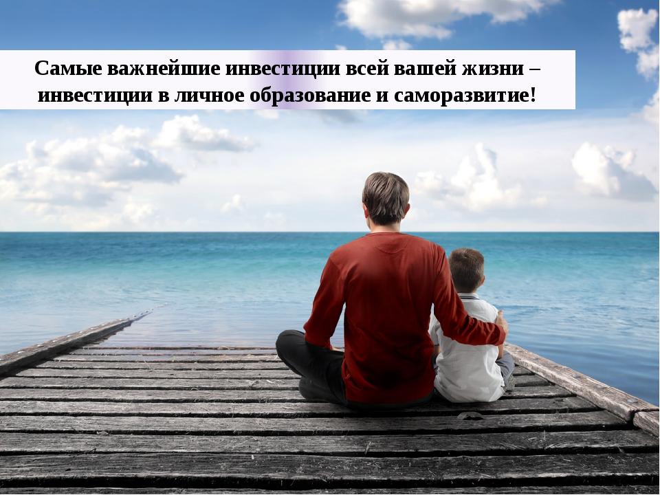 Самые важнейшие инвестиции всей вашей жизни – инвестиции в личное образование...