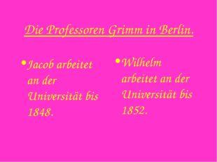 Die Professoren Grimm in Berlin. Jacob arbeitet an der Universität bis 1848.