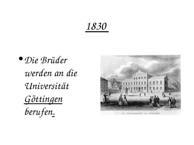 1830 Die Brüder werden an die Universität Göttingen berufen.