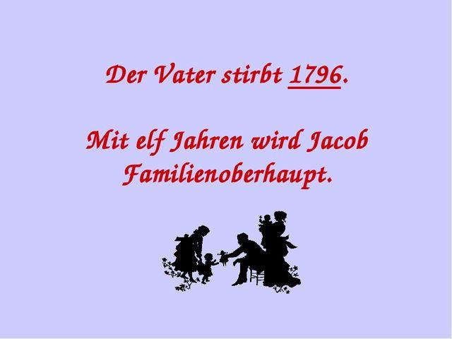 Der Vater stirbt 1796. Mit elf Jahren wird Jacob Familienoberhaupt.