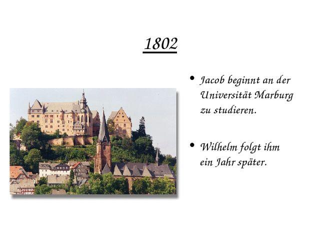 1802 Jacob beginnt an der Universität Marburg zu studieren. Wilhelm folgt ihm...