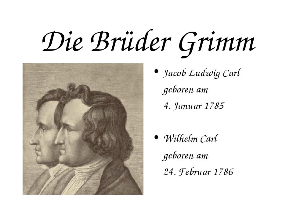 Die Brüder Grimm Jacob Ludwig Carl geboren am 4. Januar 1785 Wilhelm Carl...