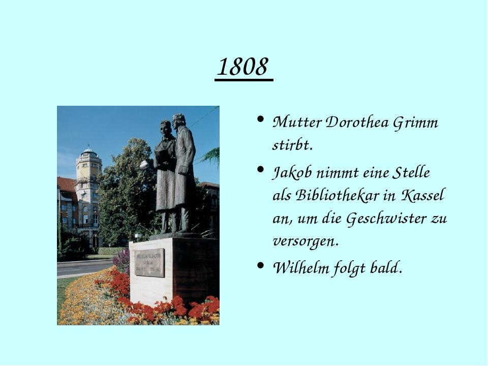 1808 Mutter Dorothea Grimm stirbt. Jakob nimmt eine Stelle als Bibliothekar i...