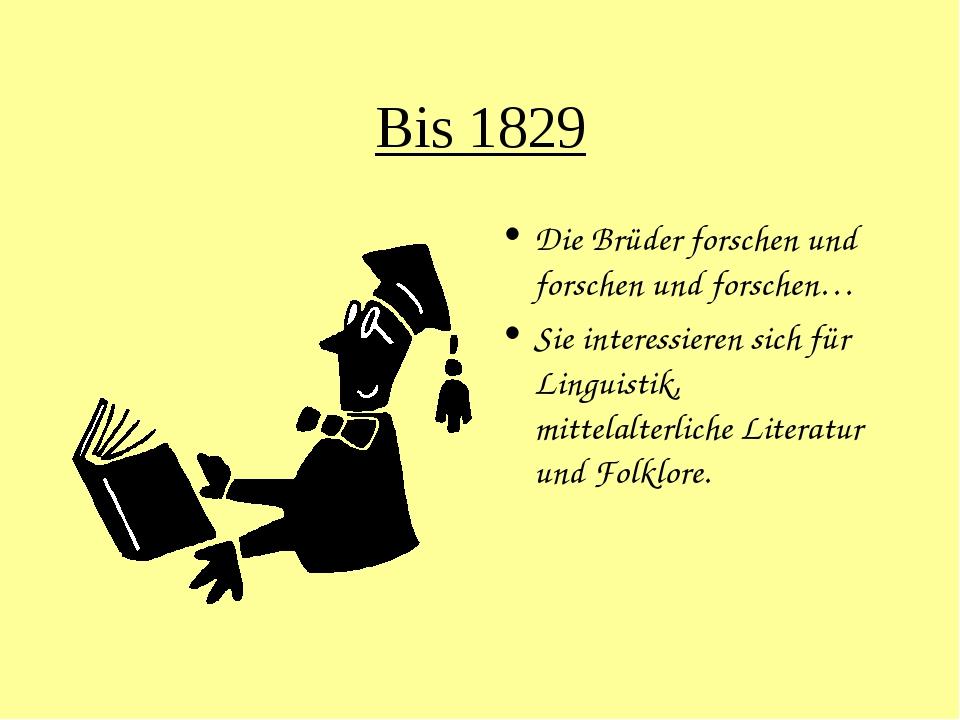 Bis 1829 Die Brüder forschen und forschen und forschen… Sie interessieren sic...