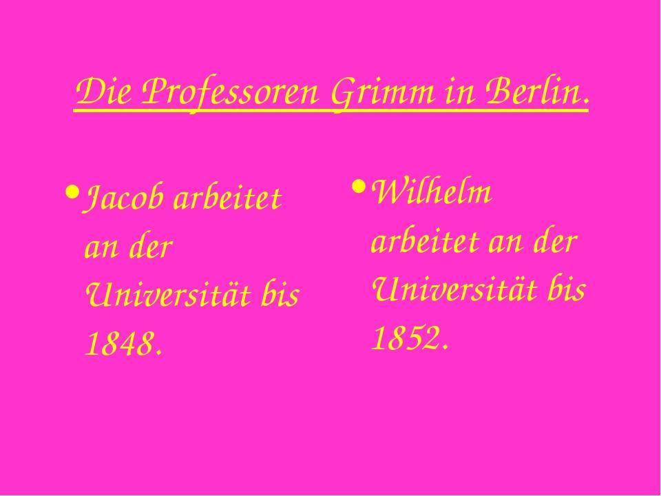 Die Professoren Grimm in Berlin. Jacob arbeitet an der Universität bis 1848....