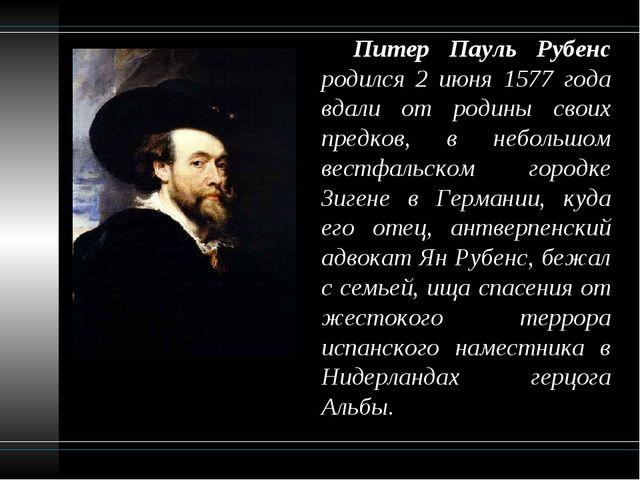 Питер Пауль Рубенс родился 2 июня 1577 года вдали от родины своих предков, в...