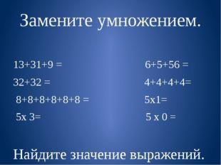 Замените умножением. 13+31+9 = 6+5+56 = 32+32 = 4+4+4+4= 8+8+8+8+8+8 = 5х1= 5