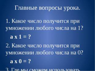Главные вопросы урока. 1. Какое число получится при умножении любого числа на