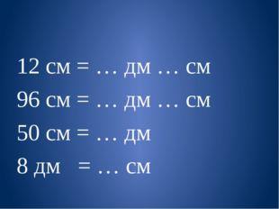 12 см = … дм … см 96 см = … дм … см 50 см = … дм 8 дм = … см