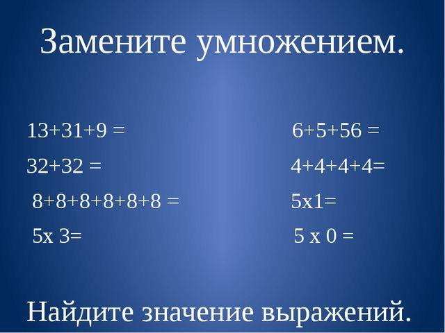 Замените умножением. 13+31+9 = 6+5+56 = 32+32 = 4+4+4+4= 8+8+8+8+8+8 = 5х1= 5...