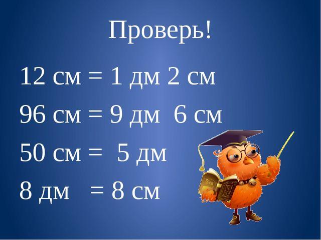 Проверь! 12 см = 1 дм 2 см 96 см = 9 дм 6 см 50 см = 5 дм 8 дм = 8 см