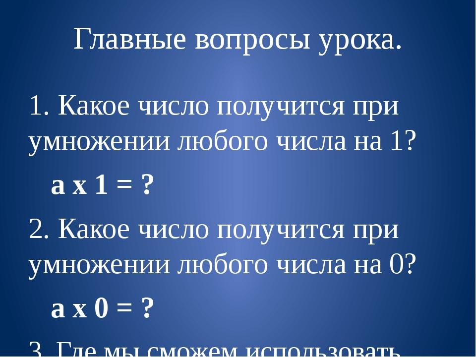 Главные вопросы урока. 1. Какое число получится при умножении любого числа на...