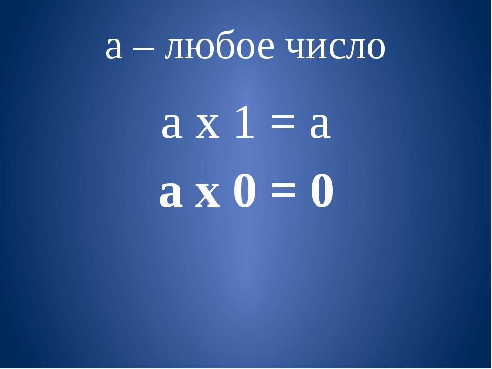 а – любое число а х 1 = а а х 0 = 0