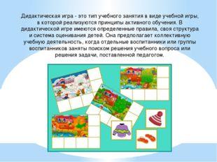 Дидактическая игра - это тип учебного занятия в виде учебной игры, в которой