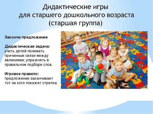 Закончи предложение Дидактическая задача: учить детей понимать причинные связ...