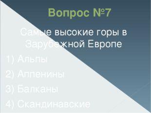 Вопрос №7 Самые высокие горы в Зарубежной Европе 1) Альпы 2) Аппенины 3) Бал
