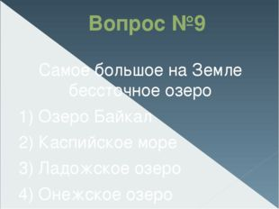 Вопрос №9 Самое большое на Земле бессточное озеро 1) Озеро Байкал 2) Каспийск
