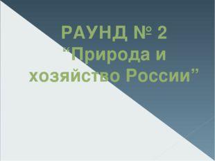 "РАУНД № 2 ""Природа и хозяйство России"""