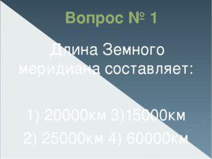 Вопрос № 1 Длина Земного меридиана составляет: 1) 20000км3)15000км 2) 25000к