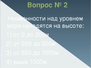 Вопрос № 2 Низменности над уровнем моря находятся на высоте: 1) от 0 до 200м