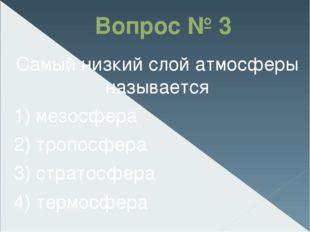 Вопрос № 3 Самый низкий слой атмосферы называется 1) мезосфера 2) тропосфера